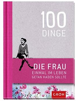 100 Dinge, die FRAU einmal im Leben getan haben sollte -